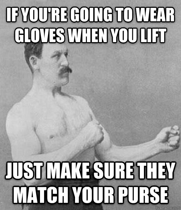Overly Manly Man if you re going to wear gloves when you lift just make sure they match your purse , made with livememe meme maker