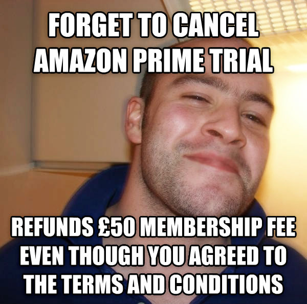 Good Guy Greg gives it up forget to cancel amazon prime trial  refunds   50 membership fee even though you agreed to the terms and conditions , made with livememe meme creator