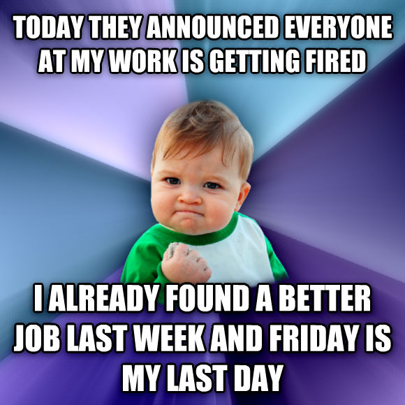 Success Kid today they announced everyone at my work is getting fired i already found a better job last week and friday is my last day  , made with livememe meme creator