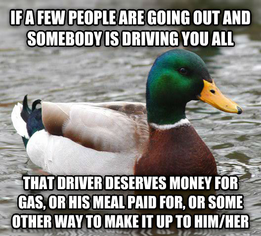 Actual Advice Mallard if a few people are going out and somebody is driving you all that driver deserves money for gas, or his meal paid for, or some other way to make it up to him/her , made with livememe meme generator
