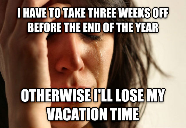 First World Problems i have to take three weeks off before the end of the year  otherwise i ll lose my vacation time , made with livememe meme creator