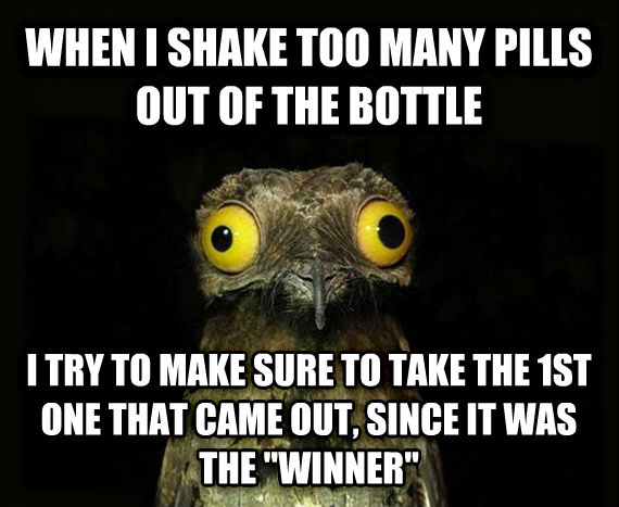 Weird Stuff I Do Potoo when i shake too many pills out of the bottle i try to make sure to take the 1st one that came out, since it was the  winner  , made with livememe meme generator