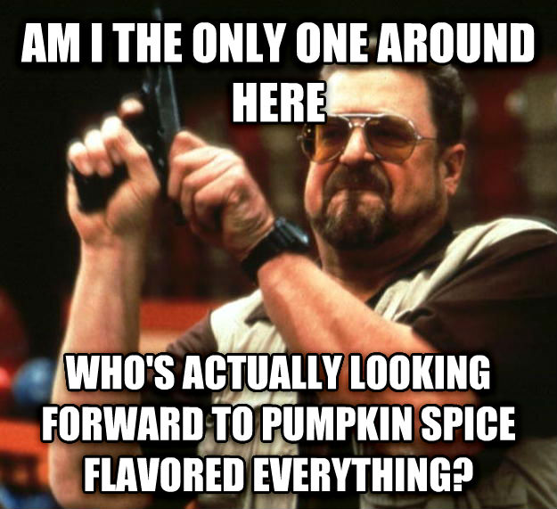 Angry Walter am i the only one around here who s actually looking forward to pumpkin spice flavored everything? , made with livememe meme creator