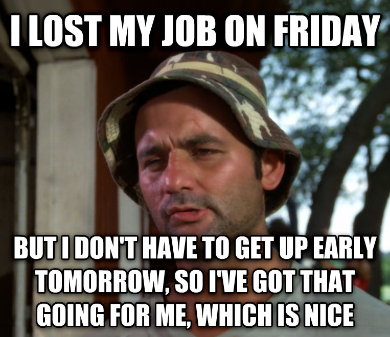 Bill Murray - So I Got That Going For Me, Which is Nice i lost my job on friday but i don t have to get up early tomorrow, so i ve got that going for me, which is nice , made with livememe meme generator