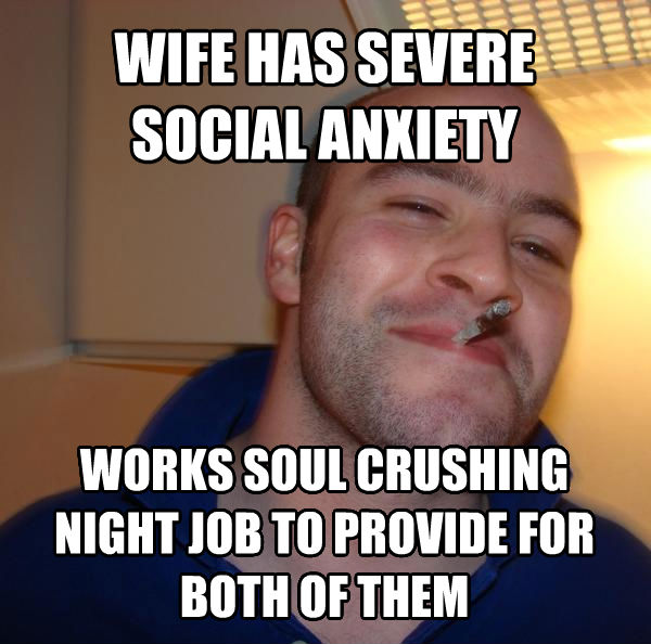 Good Guy Greg wife has severe social anxiety works soul crushing night job to provide for both of them , made with livememe meme creator