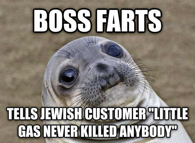 Uncomfortable Situation Seal boss farts  tells jewish customer  little gas never killed anybody   , made with livememe meme creator