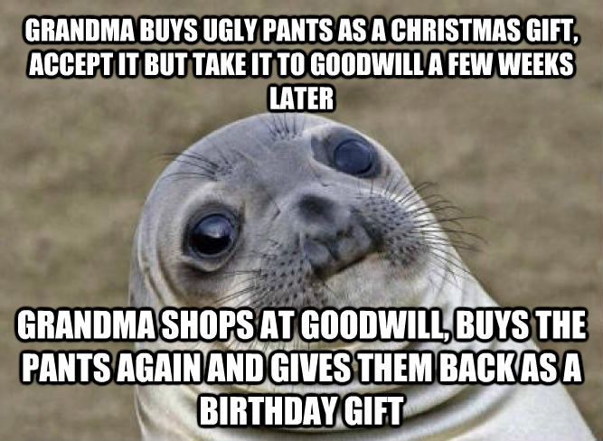 Uncomfortable Situation Seal grandma buys ugly pants as a christmas gift,  accept it but take it to goodwill a few weeks later grandma shops at goodwill, buys the pants again and gives them back as a birthday gift  , made with livememe meme generator