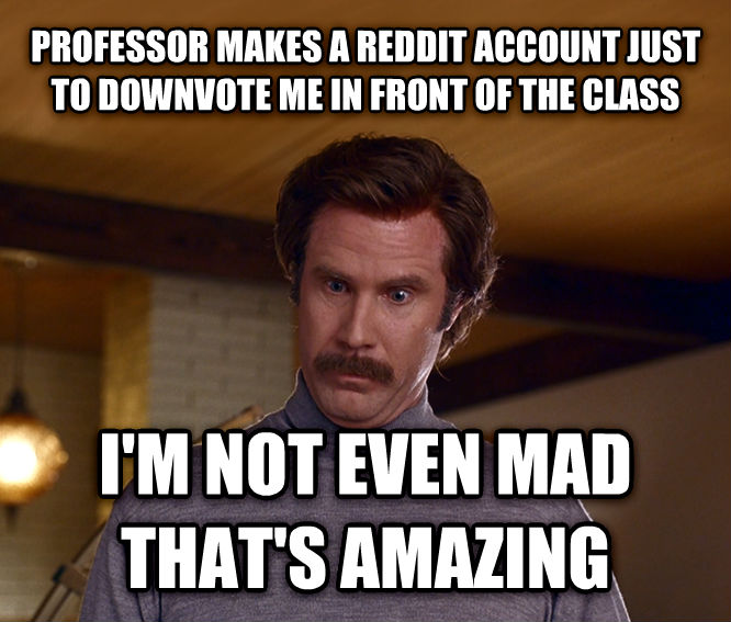 Actually, I m Not Even Mad; That s Amazing professor makes a reddit account just to downvote me in front of the class i m not even mad that s amazing , made with livememe meme creator