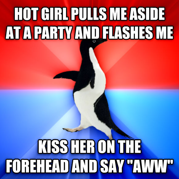 Socially Awesome Awkward Penguin hot girl pulls me aside at a party and flashes me kiss her on the forehead and say  aww   , made with livememe meme maker