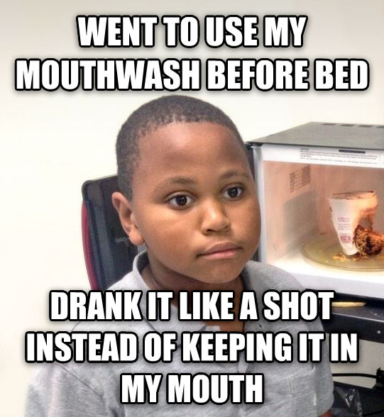 Minor Mistake Marvin went to use my mouthwash before bed drank it like a shot instead of keeping it in my mouth , made with livememe meme maker
