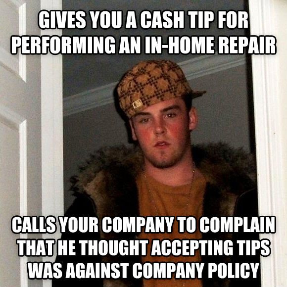 Scumbag Steve gives you a cash tip for performing an in-home repair calls your company to complain that he thought accepting tips was against company policy , made with livememe meme maker