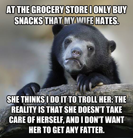 Confession Bear at the grocery store i only buy snacks that my wife hates. she thinks i do it to troll her; the reality is that she doesn t take care of herself, and i don t want her to get any fatter. , made with livememe meme generator