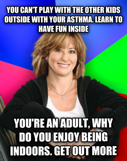 Sheltering Suburban Mom you can t play with the other kids outside with your asthma. learn to have fun inside you re an adult, why do you enjoy being indoors. get out more  , made with livememe meme generator
