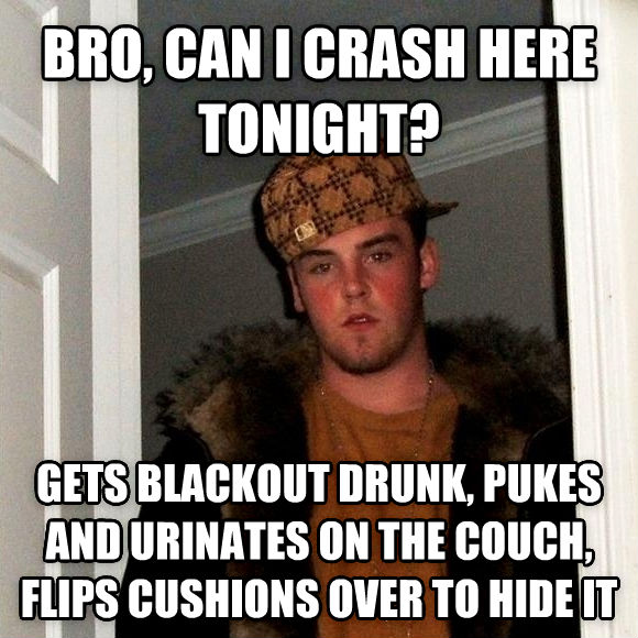 Scumbag Steve bro, can i crash here tonight? gets blackout drunk, pukes and urinates on the couch, flips cushions over to hide it , made with livememe meme maker