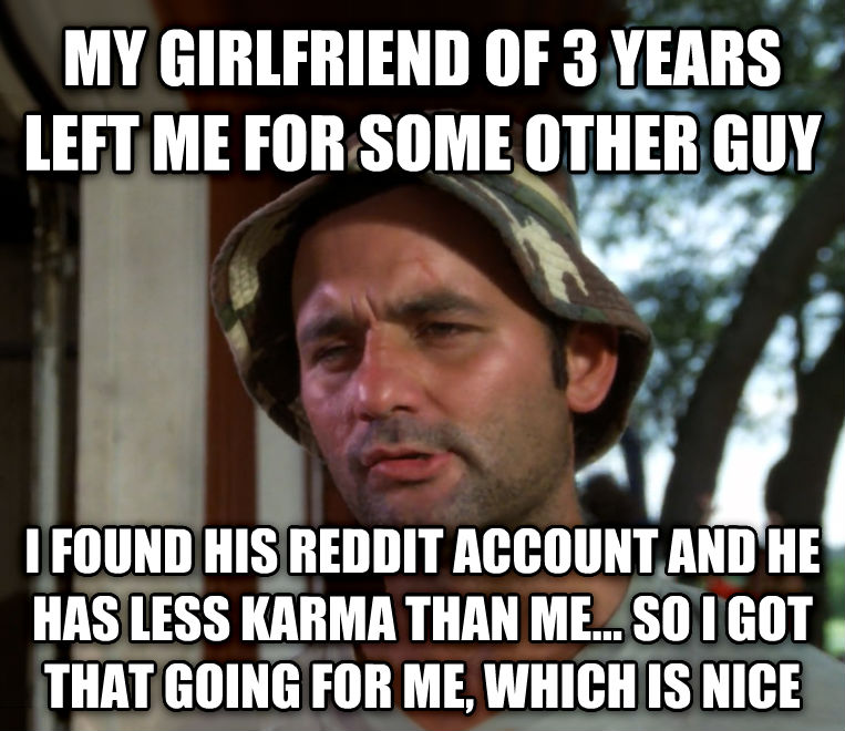 Bill Murray - So I Got That Going For Me, Which is Nice my girlfriend of 3 years left me for some other guy i found his reddit account and he has less karma than me... so i got that going for me, which is nice , made with livememe meme maker