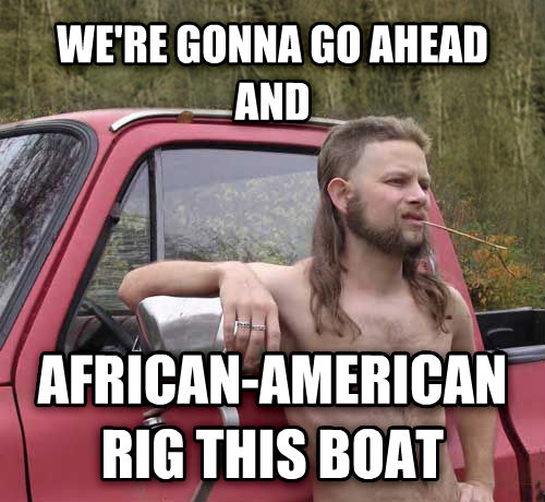Almost Politically Correct Redneck we re gonna go ahead and african-american rig this boat , made with livememe meme generator