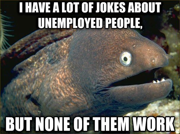 Bad Joke Eel i have a lot of jokes about unemployed people, but none of them work , made with livememe meme maker