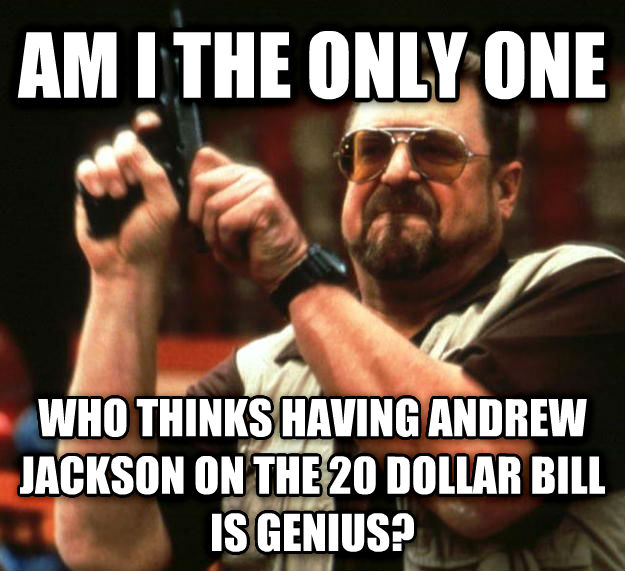Angry Walter am i the only one who thinks having andrew jackson on the 20 dollar bill is genius? , made with livememe meme creator