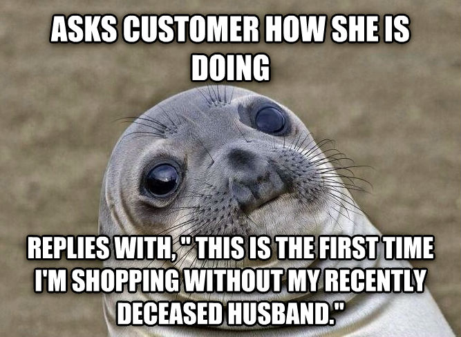 Uncomfortable Situation Seal asks customer how she is doing replies with,   this is the first time i m shopping without my recently deceased husband.  , made with livememe meme maker