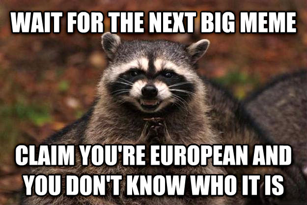 Evil Plotting Raccoon wait for the next big meme claim you re european and you don t know who it is , made with livememe meme maker