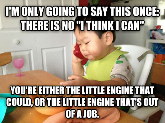 Business Baby i m only going to say this once: there is no  i think i can  you re either the little engine that could, or the little engine that s out of a job. , made with livememe meme maker