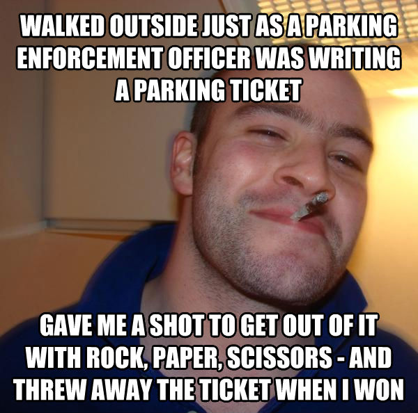 Good Guy Greg walked outside just as a parking enforcement officer was writing a parking ticket gave me a shot to get out of it with rock, paper, scissors - and threw away the ticket when i won , made with livememe meme generator