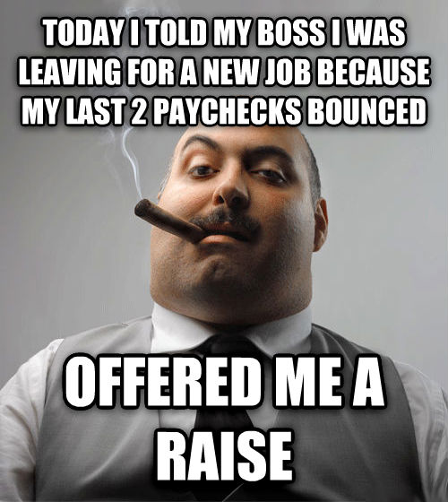 Bad Guy Boss today i told my boss i was leaving for a new job because my last 2 paychecks bounced offered me a raise , made with livememe meme creator