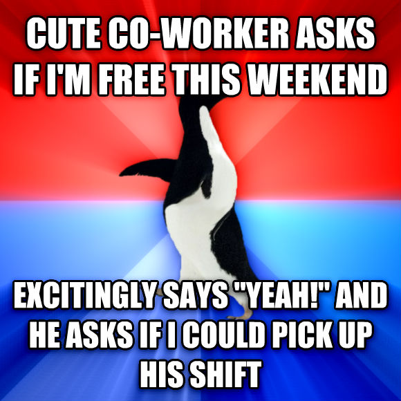 Socially Awesome Awkward Penguin cute co-worker asks if i m free this weekend excitingly says  yeah!  and he asks if i could pick up his shift   , made with livememe meme creator
