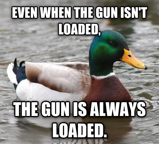 Actual Advice Mallard even when the gun isn t loaded, the gun is always loaded. , made with livememe meme generator