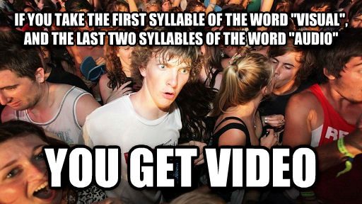 Sudden Clarity Clarence if you take the first syllable of the word  visual , and the last two syllables of the word  audio  you get video , made with livememe meme generator