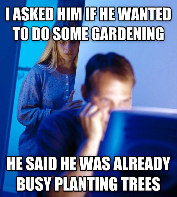 Redditor s Wife i asked him if he wanted to do some gardening he said he was already busy planting trees , made with livememe meme maker