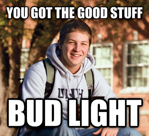 College Freshman you got the good stuff bud light , made with livememe meme creator