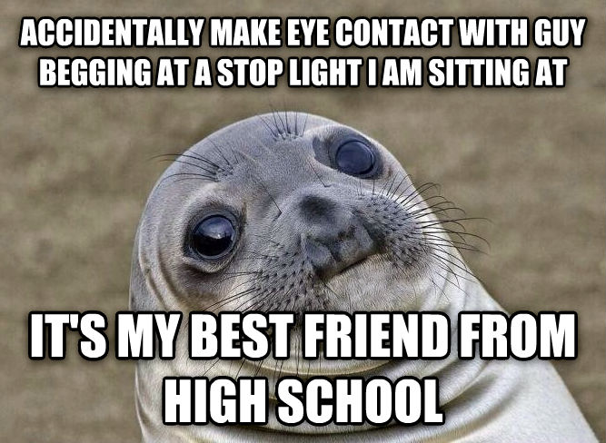Uncomfortable Situation Seal accidentally make eye contact with guy begging at a stop light i am sitting at it s my best friend from high school , made with livememe meme creator