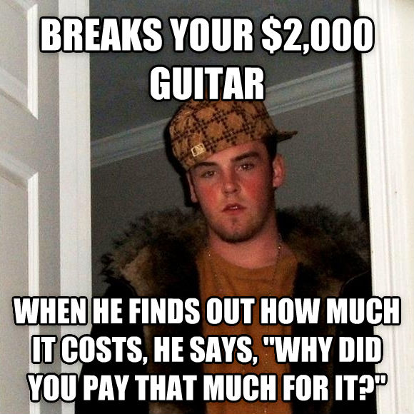 Scumbag Steve breaks your $2,000 guitar when he finds out how much it costs, he says,  why did you pay that much for it?  , made with livememe meme creator