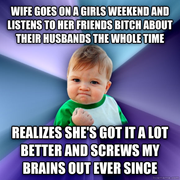 Success Kid wife goes on a girls weekend and listens to her friends lady about their husbands the whole time realizes she s got it a lot better and schools my brains out ever since  , made with livememe meme generator