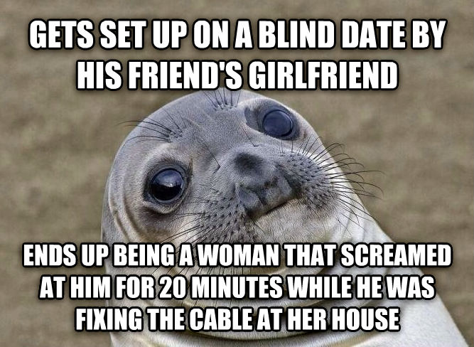 Uncomfortable Situation Seal gets set up on a blind date by his friend s girlfriend ends up being a woman that screamed at him for 20 minutes while he was fixing the cable at her house , made with livememe meme maker