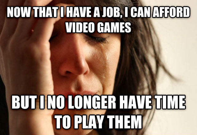First World Problems now that i have a job, i can afford video games but i no longer have time to play them , made with livememe meme generator