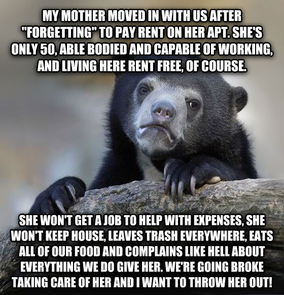 Confession Bear my mother moved in with us after  forgetting  to pay rent on her apt. she s only 50, able bodied and capable of working, and living here rent free, of course. she won t get a job to help with expenses, she won t keep house, leaves trash everywhere, eats all of our food and complains like hell about everything we do give her. we re going broke taking care of her and i want to throw her out! , made with livememe meme generator