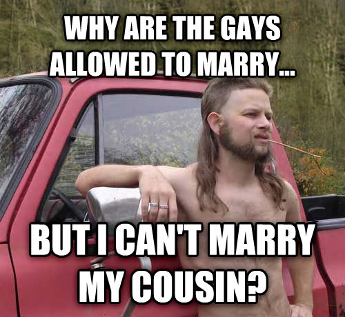 Almost Politically Correct Redneck why are the sweets allowed to marry... but i can t marry my cousin? , made with livememe meme maker