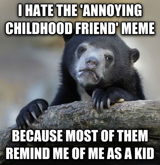 Confession Bear i hate the  annoying childhood friend  meme because most of them remind me of me as a kid , made with livememe meme maker