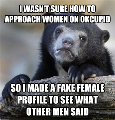 Confession Bear i wasn t sure how to approach women on okcupid so i made a fake female profile to see what other men said , made with livememe meme generator