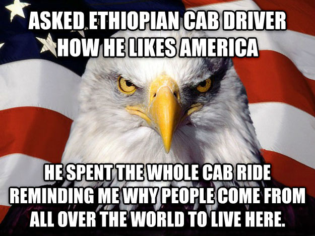 American Eagle asked ethiopian cab driver how he likes america he spent the whole cab ride reminding me why people come from all over the world to live here. , made with livememe meme generator