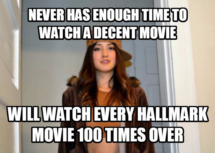Scumbag Stephanie never has enough time to watch a decent movie will watch every hallmark movie 100 times over , made with livememe meme creator