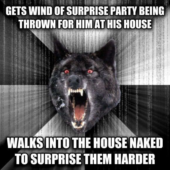 Insanity Wolf gets wind of surprise party being thrown for him at his house walks into the house naked to surprise them harder  , made with livememe meme creator