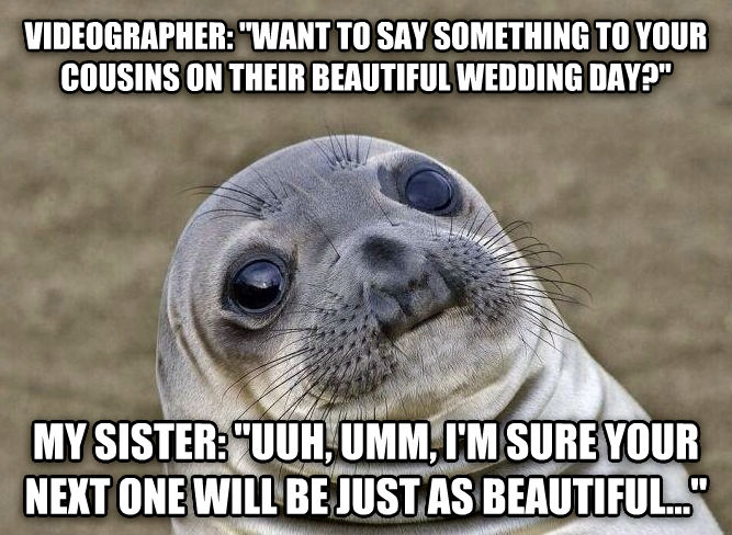 Uncomfortable Situation Seal videographer:  want to say something to your cousins on their beautiful wedding day?  my sister:  uuh, umm, i m sure your next one will be just as beautiful...  , made with livememe meme maker