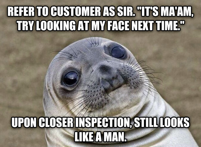 Uncomfortable Situation Seal refer to customer as sir.  it s ma am, try looking at my face next time.   upon closer inspection, still looks like a man. , made with livememe meme maker