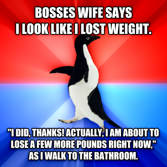 Socially Awesome Awkward Penguin bosses wife says i look like i lost weight.  i did, thanks! actually, i am about to lose a few more pounds right now,  as i walk to the bathroom.  , made with livememe meme creator