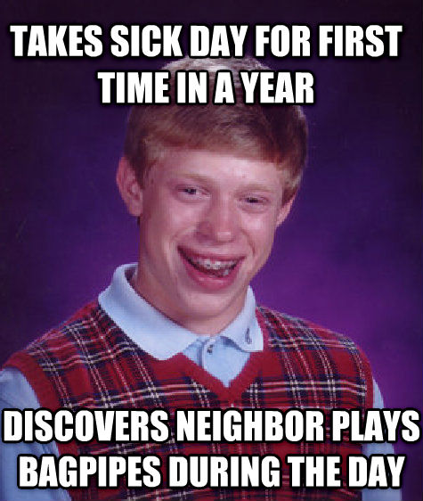 Bad Luck Brian takes sick day for first time in a year discovers neighbor plays bagpipes during the day , made with livememe meme creator