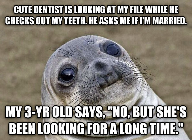 Uncomfortable Situation Seal cute dentist is looking at my file while he checks out my teeth. he asks me if i m married. my 3-yr old says,  no, but she s been looking for a long time.  , made with livememe meme generator