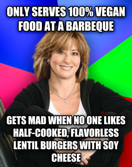 Sheltering Suburban Mom only serves 100% vegan food at a barbeque gets mad when no one likes half-cooked, flavorless lentil burgers with soy cheese  , made with livememe meme generator
